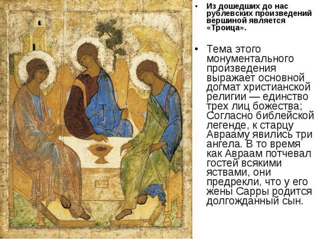 Из дошедших до нас рублевских произведений вершиной является «Троица». Тема этого монументального произведения выражает основной догмат христианской религии — единство трех лиц божества; Согласно библейской легенде, к старцу Аврааму явились три анге…