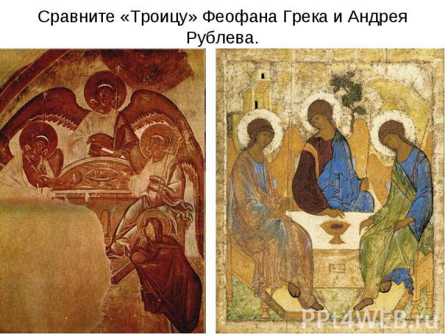 Сравните «Троицу» Феофана Грека и Андрея Рублева.