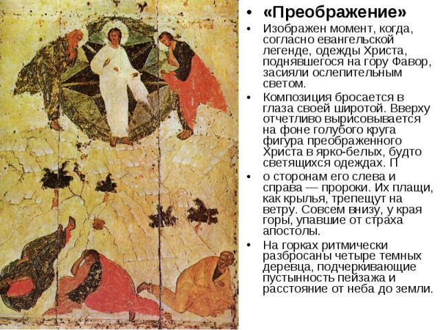«Преображение»Изображен момент, когда, согласно евангельской легенде, одежды Христа, поднявшегося на гору Фавор, засияли ослепительным светом. Композиция бросается в глаза своей широтой. Вверху отчетливо вырисовывается на фоне голубого круга фигура …