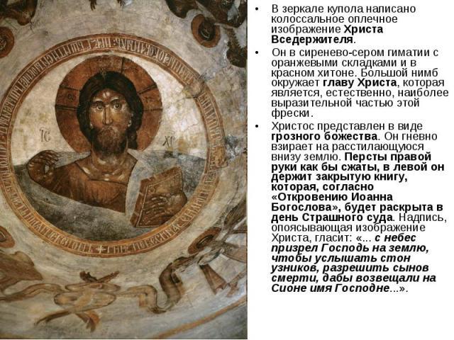 В зеркале купола написано колоссальное оплечное изображение Христа Вседержителя. Он в сиренево-сером гиматии с оранжевыми складками и в красном хитоне. Большой нимб окружает главу Христа, которая является, естественно, наиболее выразительной частью …