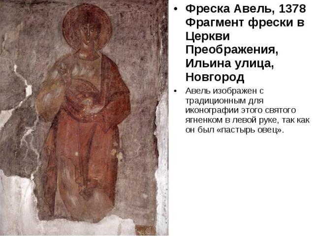 Фреска Авель, 1378Фрагмент фрески в Церкви Преображения,Ильина улица, Новгород Авель изображен с традиционным для иконографии этого святого ягненком в левой руке, так как он был «пастырь овец».