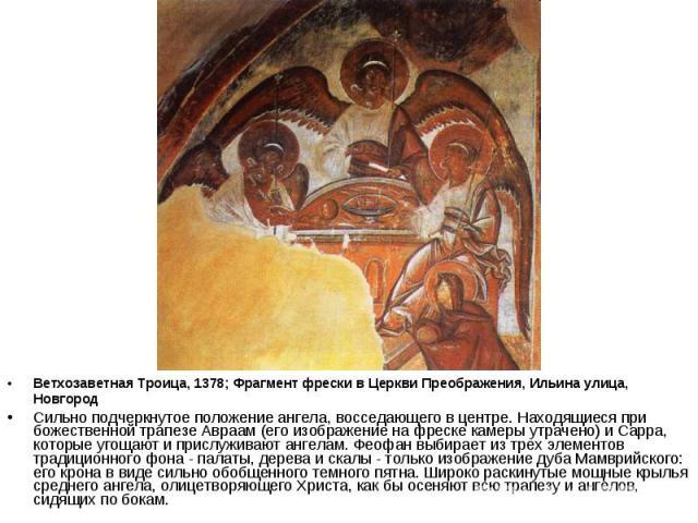 Ветхозаветная Троица, 1378; Фрагмент фрески в Церкви Преображения, Ильина улица, Новгород Сильно подчеркнутое положение ангела, восседающего в центре. Находящиеся при божественной трапезе Авраам (его изображение на фреске камеры утрачено) и Сарра, к…