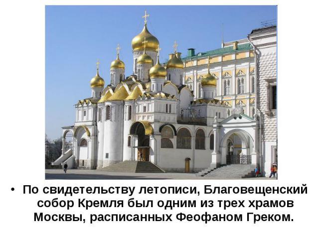 По свидетельству летописи, Благовещенский собор Кремля был одним из трех храмов Москвы, расписанных Феофаном Греком.