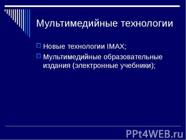 Мультимедийные технологииНовые технологии IMAX;Мультимедийные образовательные издания (электронные учебники);