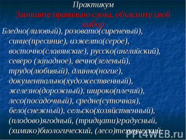 ПрактикумЗапишите правильно слова, объясните свой выборБледно(лиловый), розовато(сиреневый), синие(пресиние), изжелта(серое), восточно(славянские), русско(английский), северо (западное), вечно(зеленый), трудо(любивый), длинно(ногие), документально(х…