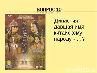 Вопрос 10 Династия, давшая имя китайскому народу - …?