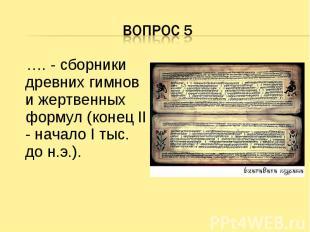 Вопрос 5 …. - сборники древних гимнов и жертвенных формул (конец II - начало I т