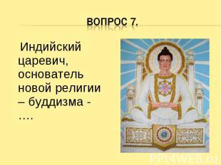 Вопрос 7. Индийский царевич, основатель новой религии – буддизма - ….