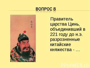 Вопрос 8 Правитель царства Цинь, объединивший в 221 году до н.э. разрозненные ки