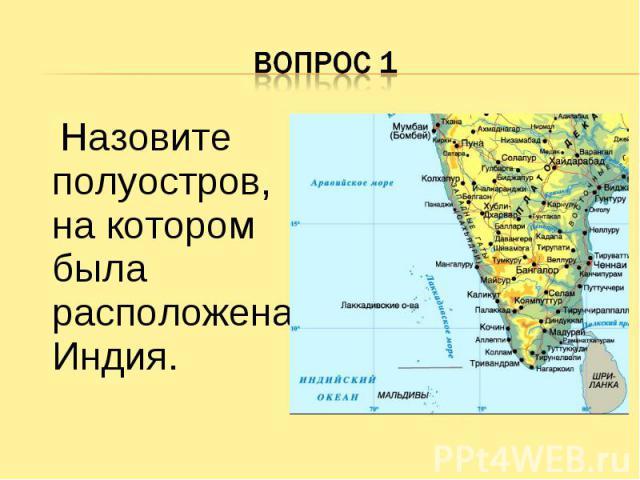 Вопрос 1 Назовите полуостров, на котором была расположена Индия.
