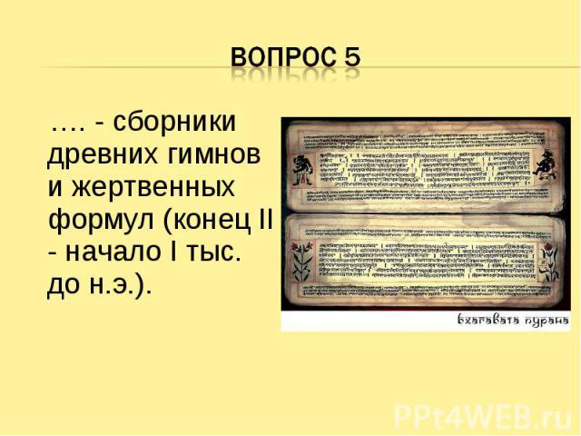 Вопрос 5 …. - сборники древних гимнов и жертвенных формул (конец II - начало I тыс. до н.э.).