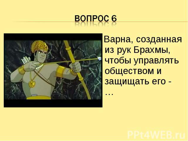 Вопрос 6 Варна, созданная из рук Брахмы, чтобы управлять обществом и защищать его - …
