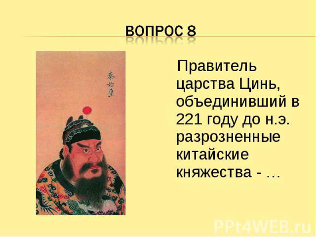 Вопрос 8 Правитель царства Цинь, объединивший в 221 году до н.э. разрозненные китайские княжества - …