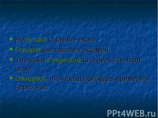 He is said to fail the exam.Говорят,он завалил экзамен.The train is expected to