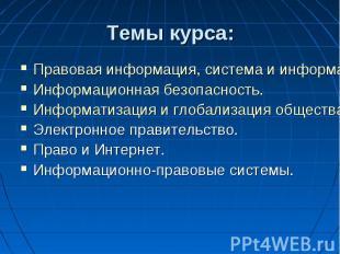 Темы курса: Правовая информация, система и информатика.Информационная безопаснос