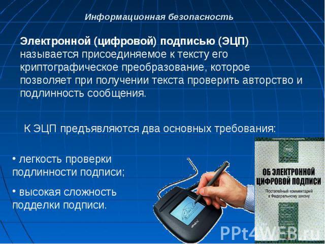 Электронной (цифровой) подписью (ЭЦП) называется присоединяемое к тексту его криптографическое преобразование, которое позволяет при получении текста проверить авторство и подлинность сообщения.К ЭЦП предъявляются два основных требования: легкость п…