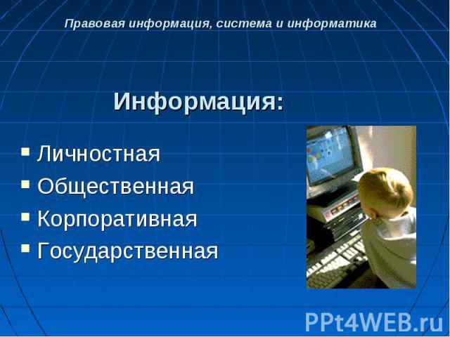 Правовая информация, система и информатика Информация: Личностная Общественная Корпоративная Государственная