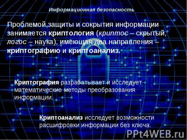 Проблемой защиты и сокрытия информации занимается криптология (криптос – скрытый, логос – наука), имеющая два направления – криптографию и криптоанализ.Криптография разрабатывает и исследует математические методы преобразования информации.Криптоанал…
