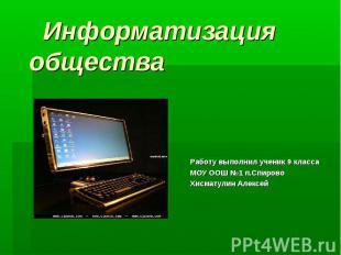 Информатизация общества Работу выполнил ученик 9 класса МОУ ООШ №1 п.Спирово Хис