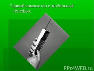 Первый компьютер и мобильный телефон.