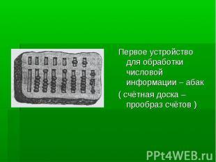 Первое устройство для обработки числовой информации – абак( счётная доска – проо