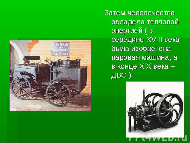 Затем человечество овладело тепловой энергией ( в середине XVIII века была изобретена паровая машина, а в конце XIX века – ДВС )