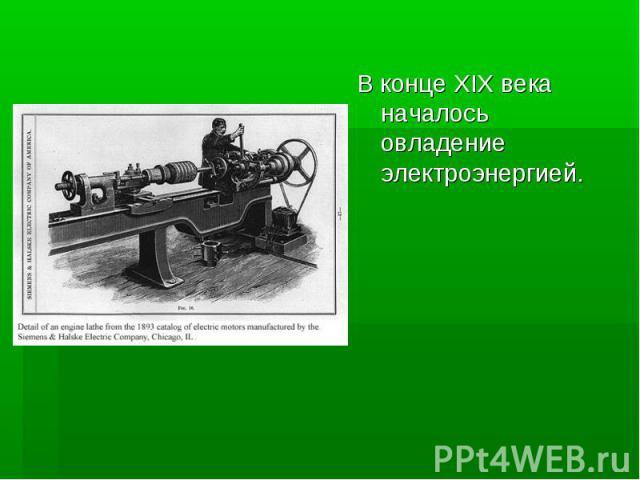 В конце XIX века началось овладение электроэнергией.