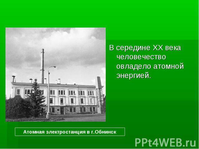 В середине XX века человечество овладело атомной энергией.Атомная электростанция в г.Обнинск