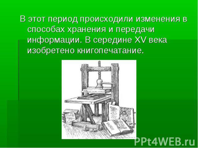 В этот период происходили изменения в способах хранения и передачи информации. В середине XV века изобретено книгопечатание.