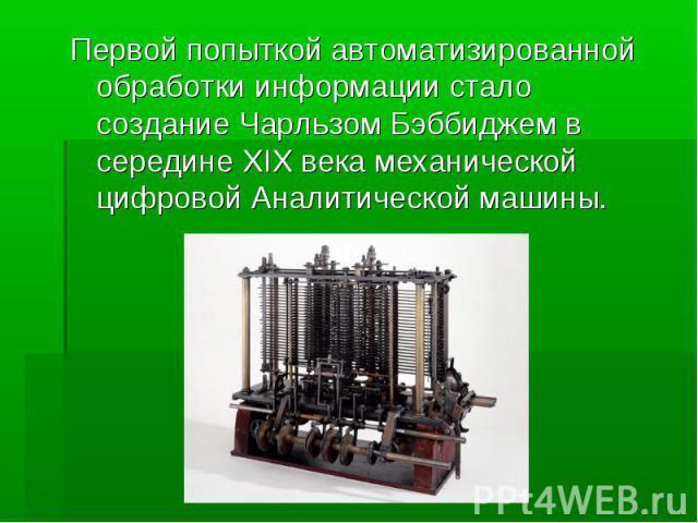 Первой попыткой автоматизированной обработки информации стало создание Чарльзом Бэббиджем в середине XIX века механической цифровой Аналитической машины.
