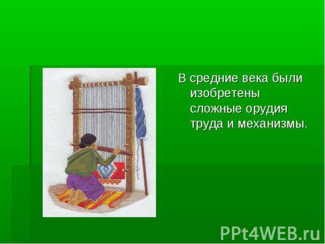 В средние века были изобретены сложные орудия труда и механизмы.