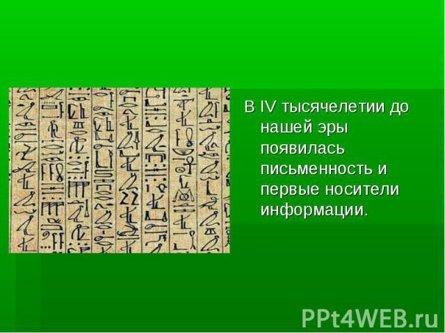 В IV тысячелетии до нашей эры появилась письменность и первые носители информации.