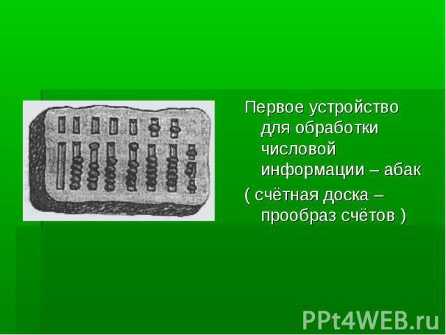 Первое устройство для обработки числовой информации – абак( счётная доска – прообраз счётов )