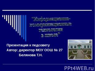 Информационно- коммуникационные технологии в школе Презентация к педсовету Автор