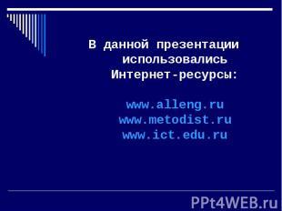 В данной презентации использовались Интернет-ресурсы:www.alleng.ruwww.metodist.r