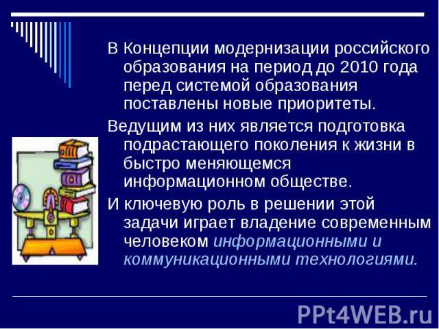 В Концепции модернизации российского образования на период до 2010 года перед системой образования поставлены новые приоритеты. Ведущим из них является подготовка подрастающего поколения к жизни в быстро меняющемся информационном обществе. И ключеву…