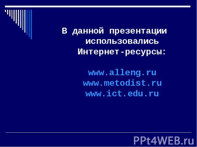 В данной презентации использовались Интернет-ресурсы:www.alleng.ruwww.metodist.ruwww.ict.edu.ru