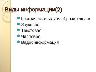 Виды информации(2)Графическая или изобразительнаяЗвуковаяТекстоваяЧисловаяВидеои