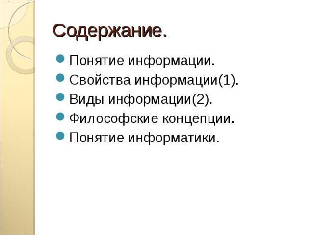 Содержание.Понятие информации.Свойства информации(1).Виды информации(2).Философские концепции.Понятие информатики.