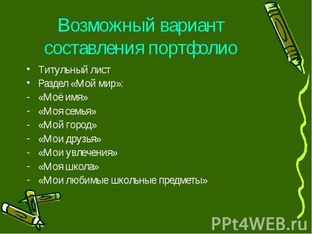 Возможный вариант составления портфолиоТитульный листРаздел «Мой мир»:«Моё имя»«Моя семья»«Мой город»«Мои друзья»«Мои увлечения»«Моя школа»«Мои любимые школьные предметы»