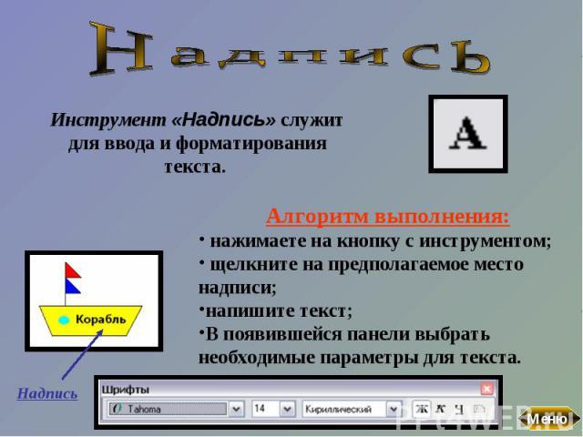 НадписьИнструмент «Надпись» служит для ввода и форматирования текста. Алгоритм выполнения: нажимаете на кнопку с инструментом; щелкните на предполагаемое место надписи; напишите текст; В появившейся панели выбрать необходимые параметры для текста.