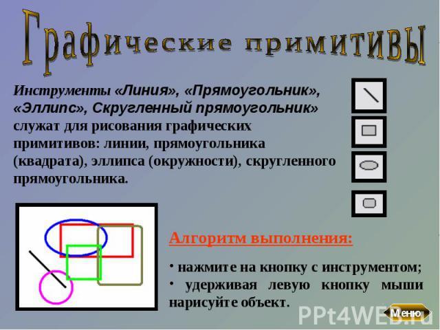 Графические примитивыИнструменты «Линия», «Прямоугольник», «Эллипс», Скругленный прямоугольник» служат для рисования графических примитивов: линии, прямоугольника (квадрата), эллипса (окружности), скругленного прямоугольника. Алгоритм выполнения: на…