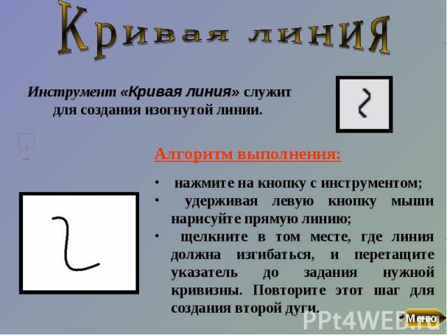 Кривая линияИнструмент «Кривая линия» служит для создания изогнутой линии. Алгоритм выполнения: нажмите на кнопку с инструментом; удерживая левую кнопку мыши нарисуйте прямую линию; щелкните в том месте, где линия должна изгибаться, и перетащите ука…