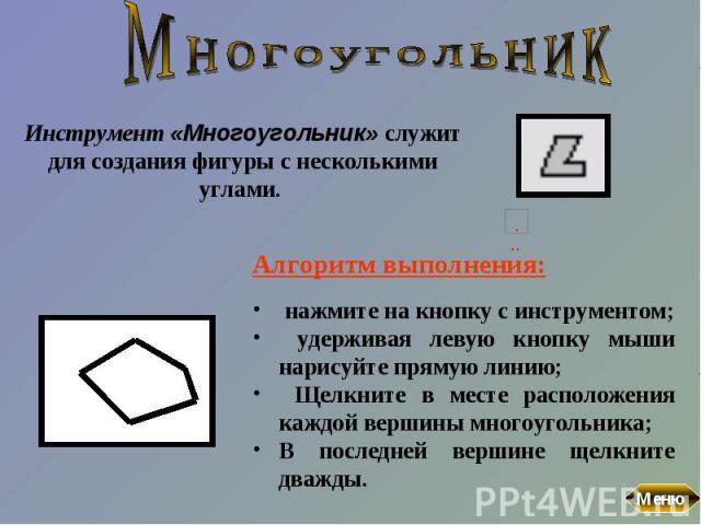 МногоугольникИнструмент «Многоугольник» служит для создания фигуры с несколькими углами. Алгоритм выполнения: нажмите на кнопку с инструментом; удерживая левую кнопку мыши нарисуйте прямую линию; Щелкните в месте расположения каждой вершины многоуго…