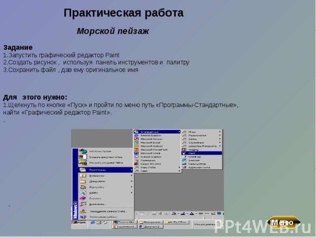 Практическая работаЗадание1.Запустить графический редактор Paint2.Создать рисунок , используя панель инструментов и палитру 3.Сохранить файл , дав ему оригинальное имяДля этого нужно:1.Щелкнуть по кнопке «Пуск» и пройти по меню путь «Программы-Стан…