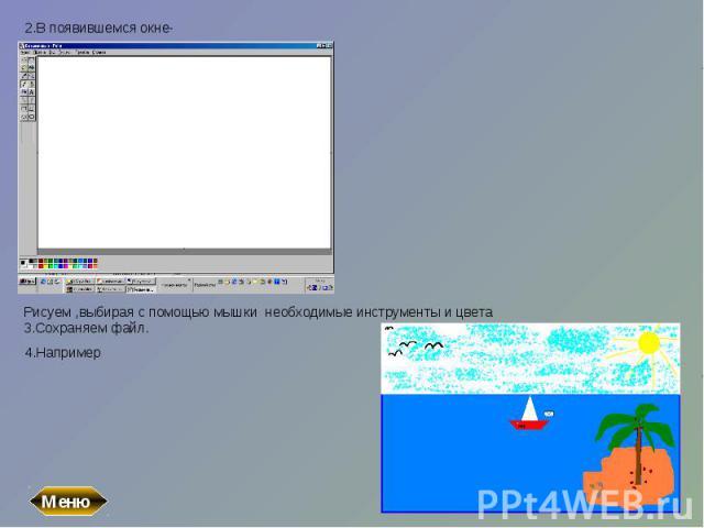 2.В появившемся окне-Рисуем ,выбирая с помощью мышки необходимые инструменты и цвета3.Сохраняем файл.4.Например