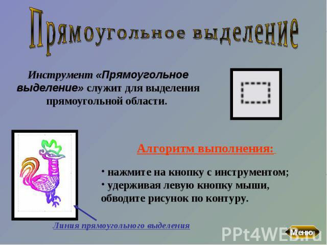 Прямоугольное выделениеИнструмент «Прямоугольное выделение» служит для выделения прямоугольной области. Алгоритм выполнения: нажмите на кнопку с инструментом; удерживая левую кнопку мыши, обводите рисунок по контуру.