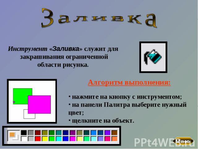 ЗаливкаИнструмент «Заливка» служит для закрашивания ограниченной области рисунка. Алгоритм выполнения: нажмите на кнопку с инструментом; на панели Палитра выберите нужный цвет; щелкните на объект.