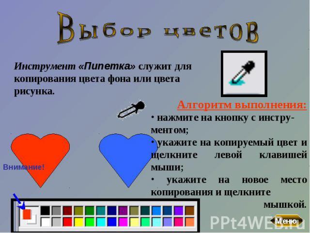 Выбор цветовИнструмент «Пипетка» служит для копирования цвета фона или цвета рисунка. Алгоритм выполнения: нажмите на кнопку с инстру-ментом; укажите на копируемый цвет и щелкните левой клавишей мыши; укажите на новое место копирования и щелкните мышкой.