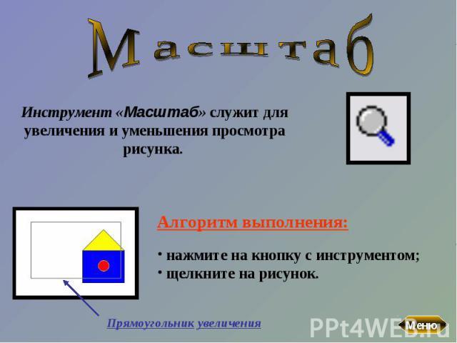 МасштабИнструмент «Масштаб» служит для увеличения и уменьшения просмотра рисунка. Алгоритм выполнения: нажмите на кнопку с инструментом; щелкните на рисунок.